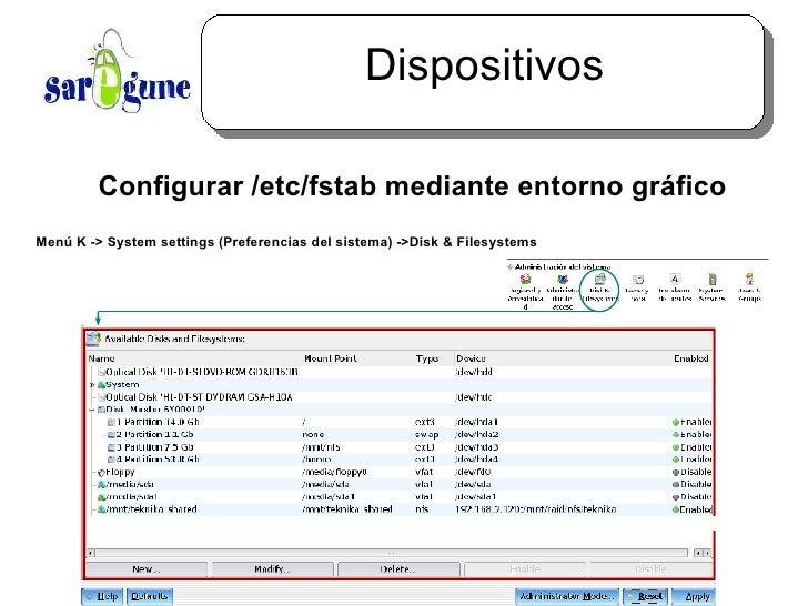 Dispositivos <ul><ul><li>Configurar /etc/fstab mediante entorno gráfico </li></ul></ul>Menú  K -> System settings (Prefere...