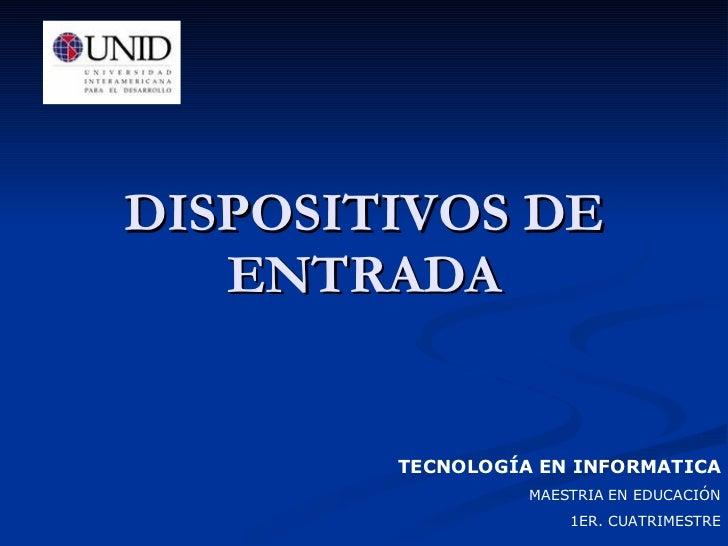 DISPOSITIVOS DE ENTRADA TECNOLOGÍA EN INFORMATICA MAESTRIA EN EDUCACIÓN 1ER. CUATRIMESTRE
