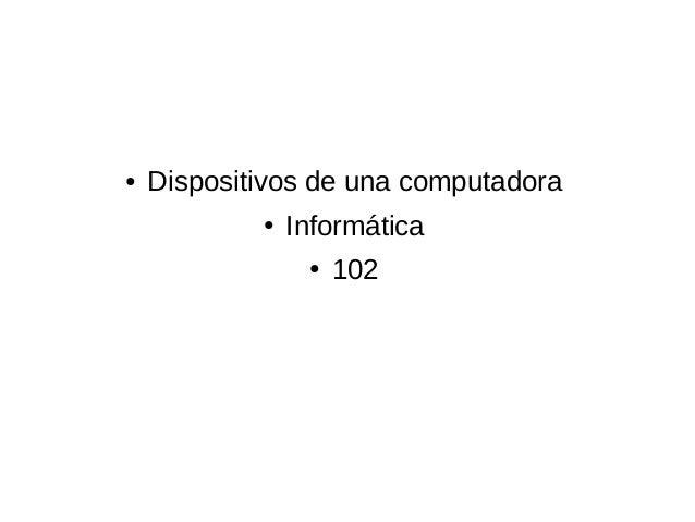 ●   Dispositivos de una computadora            ●   Informática                 ●   102