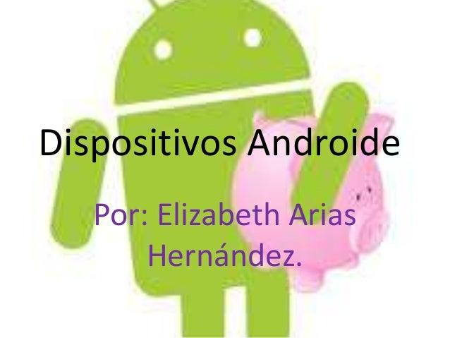 Dispositivos Androide   Por: Elizabeth Arias       Hernández.