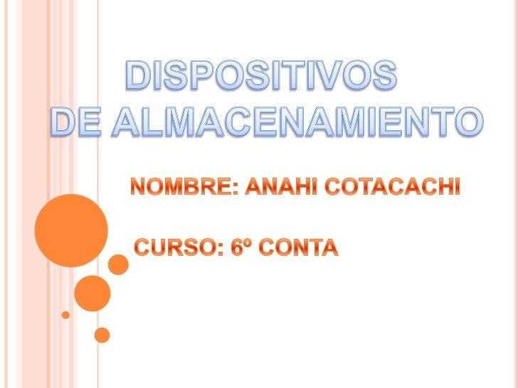 DISPOSITIVOS <br />DE ALMACENAMIENTO<br />NOMBRE: ANAHI COTACACHI<br />CURSO: 6º CONTA <br />