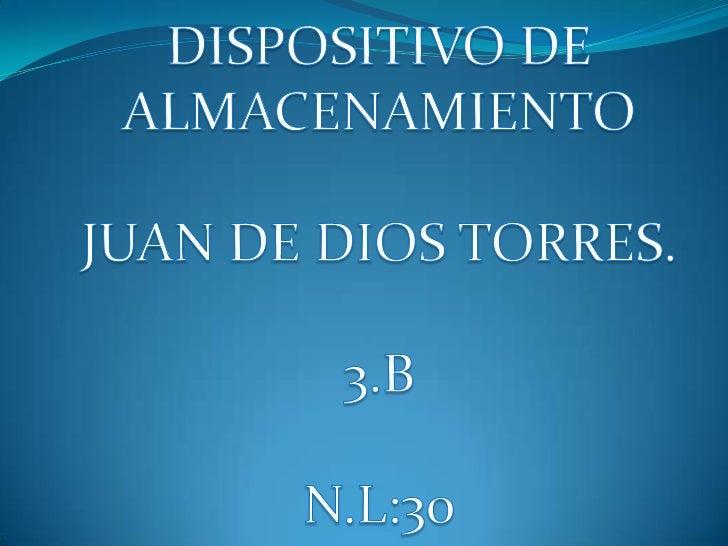 DISPOSITIVO DE ALMACENAMIENTO<br />JUAN DE DIOS TORRES.<br />3.B<br />N.L:30<br />