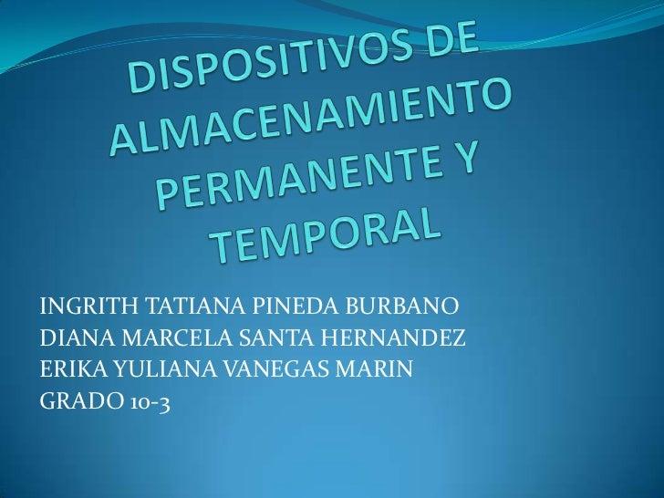 DISPOSITIVOS DE ALMACENAMIENTO PERMANENTE Y TEMPORAL<br />INGRITH TATIANA PINEDA BURBANO<br />DIANA MARCELA SANTA HERNANDE...