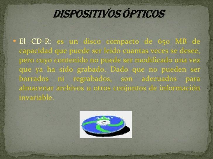 <ul><li>El CD-R:  es un disco compacto de 650 MB de capacidad que puede ser leído cuantas veces se desee, pero cuyo conten...