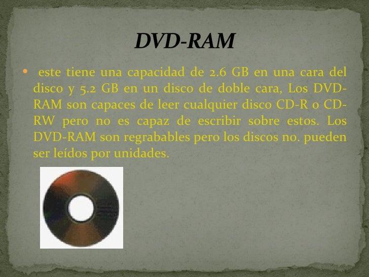 <ul><li>este tiene una capacidad de 2.6 GB en una cara del disco y 5.2 GB en un disco de doble cara, Los DVD-RAM son capac...
