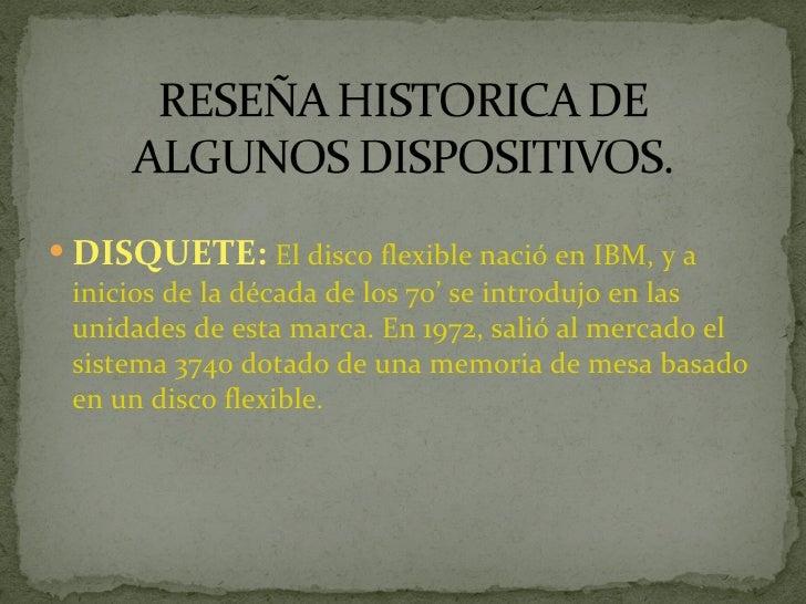 <ul><li>DISQUETE:  El disco flexible nació en IBM, y a inicios de la década de los 70' se introdujo en las unidades de est...