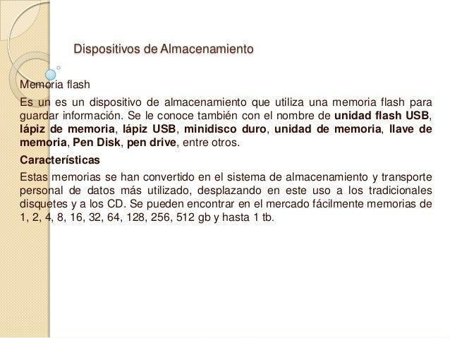 Dispositivos de Almacenamiento Memoria flash Es un es un dispositivo de almacenamiento que utiliza una memoria flash para ...