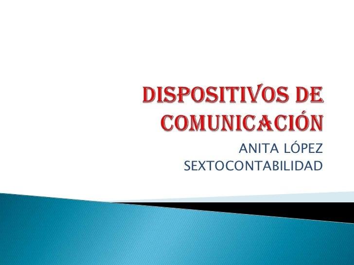 DISPOSITIVOS DE COMUNICACIÓN<br />ANITA LÓPEZ<br />SEXTOCONTABILIDAD<br />
