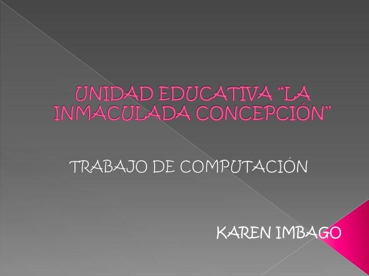 """UNIDAD EDUCATIVA """"LA INMACULADA CONCEPCIÓN""""<br />TRABAJO DE COMPUTACIÓN<br />KAREN IMBAGO<br />"""