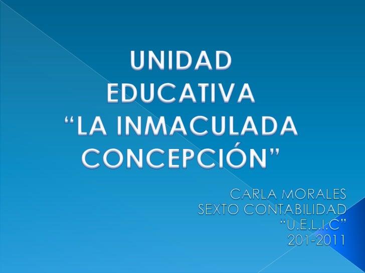 """UNIDAD EDUCATIVA""""LA INMACULADA CONCEPCIÓN""""<br />CARLA MORALES<br />SEXTO CONTABILIDAD<br />""""U.E.L.I.C""""<br />201-2011<br />"""