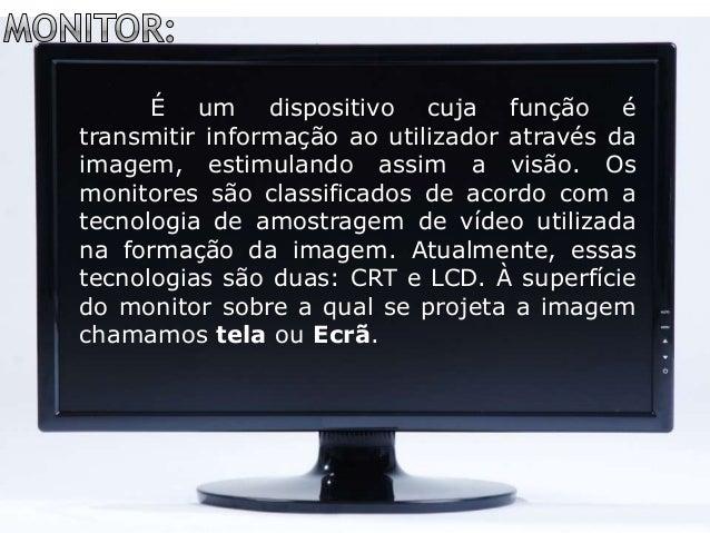 É um dispositivo cuja função é transmitir informação ao utilizador através da imagem, estimulando assim a visão. Os monito...