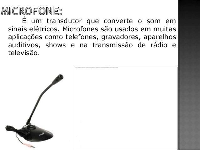 É um transdutor que converte o som em sinais elétricos. Microfones são usados em muitas aplicações como telefones, gravado...