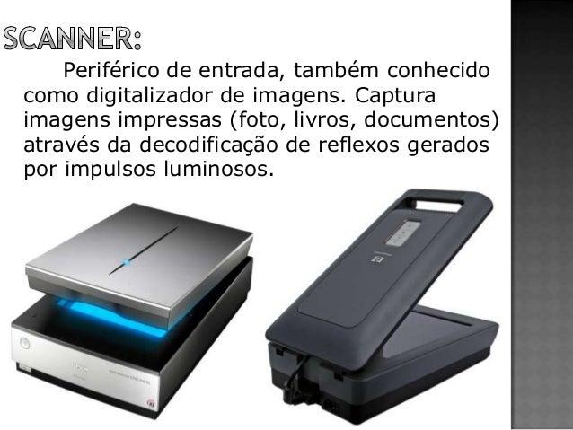Periférico de entrada, também conhecido como digitalizador de imagens. Captura imagens impressas (foto, livros, documentos...