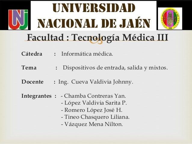 Facultad : Tecnología Médica III Cátedra : Informática médica. Tema : Dispositivos de entrada, salida y mixtos. Docente :...