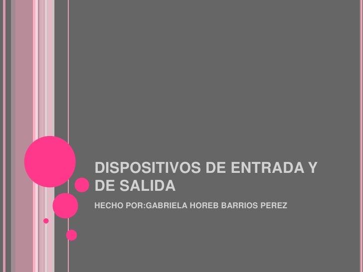 DISPOSITIVOS DE ENTRADA YDE SALIDAHECHO POR:GABRIELA HOREB BARRIOS PEREZ
