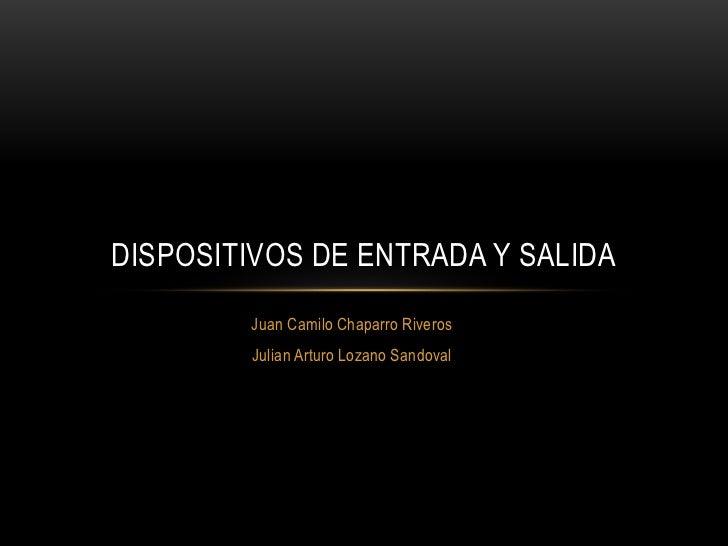 DISPOSITIVOS DE ENTRADA Y SALIDA        Juan Camilo Chaparro Riveros        Julian Arturo Lozano Sandoval