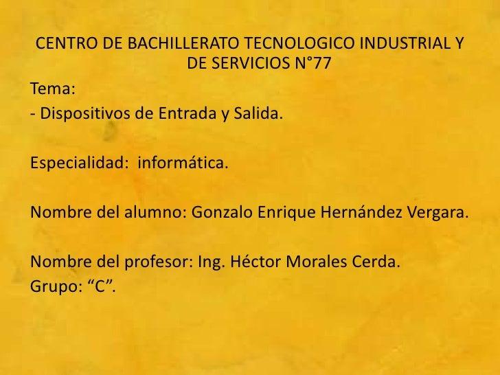 CENTRO DE BACHILLERATO TECNOLOGICO INDUSTRIAL Y                      DE SERVICIOS N°77Tema:- Dispositivos de Entrada y Sal...