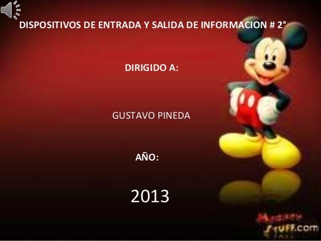 DISPOSITIVOS DE ENTRADA Y SALIDA DE INFORMACION # 2°DIRIGIDO A:GUSTAVO PINEDAAÑO:2013