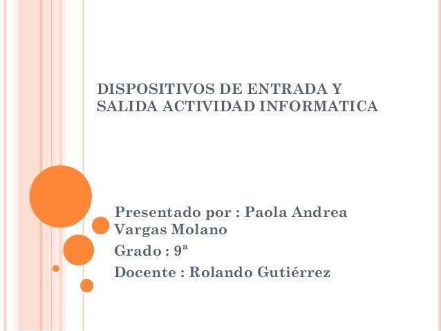 DISPOSITIVOS DE ENTRADA Y SALIDA ACTIVIDAD INFORMATICA  Presentado por : Paola Andrea Vargas Molano Grado : 9ª Docente : R...