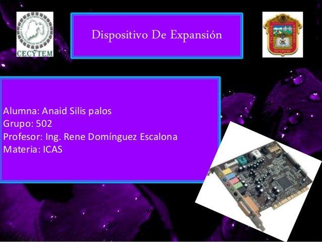 Dispositivo De Expansión Alumna: Anaid Silis palos Grupo: 502 Profesor: Ing. Rene Domínguez Escalona Materia: ICAS