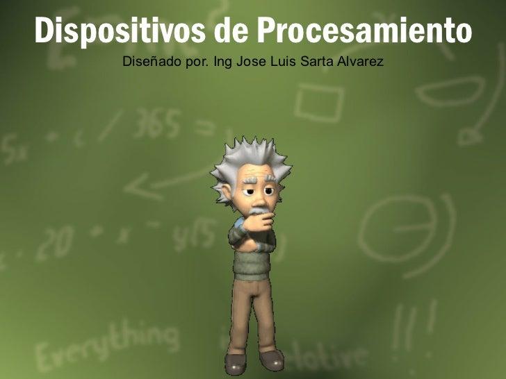 Dispositivos de Procesamiento Diseñado por. Ing Jose Luis Sarta Alvarez