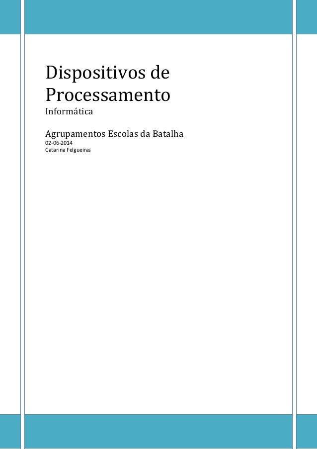 Dispositivos de Processamento Informática Agrupamentos Escolas da Batalha 02-06-2014 Catarina Felgueiras