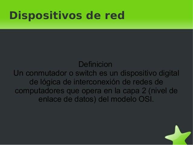 Dispositivos de red Definicion Un conmutador o switch es un dispositivo digital de lógica de interconexión de redes de...
