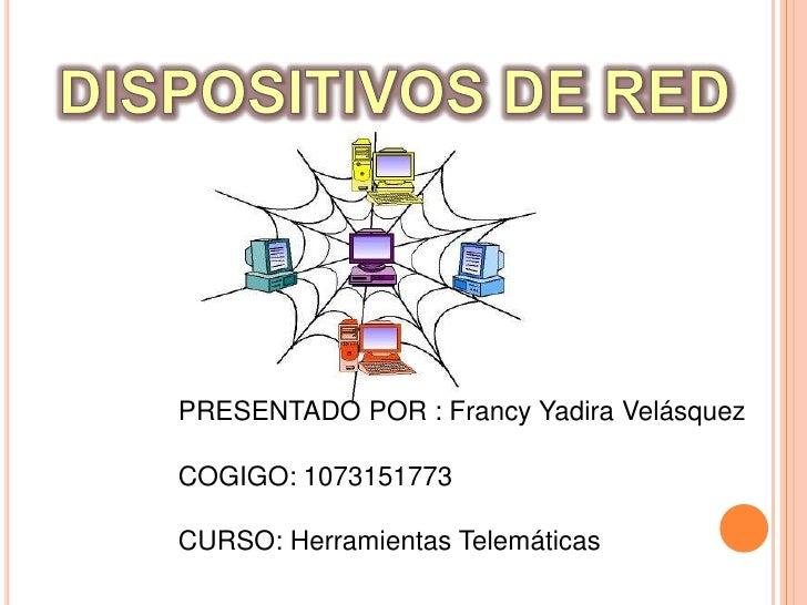 DISPOSITIVOS DE RED<br />PRESENTADO POR : Francy Yadira Velásquez<br />COGIGO: 1073151773<br />CURSO: Herramientas Telemát...