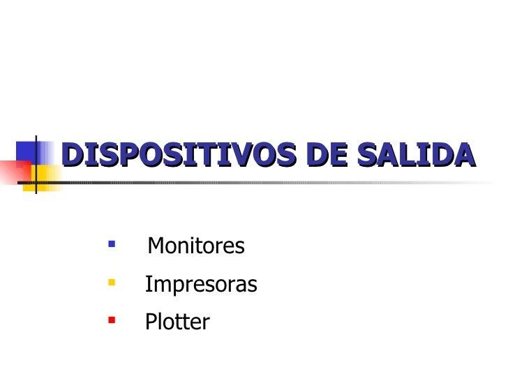 DISPOSITIVOS DE SALIDA <ul><li>Monitores </li></ul><ul><li>Impresoras </li></ul><ul><li>Plotter </li></ul>