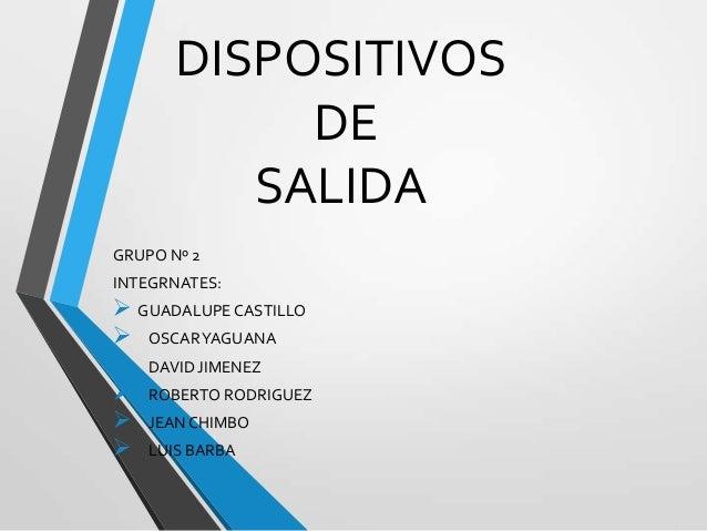 DISPOSITIVOS DE SALIDA GRUPO Nº 2 INTEGRNATES:   GUADALUPE CASTILLO  OSCARYAGUANA  DAVID JIMENEZ  ROBERTO RODRIGUEZ  ...
