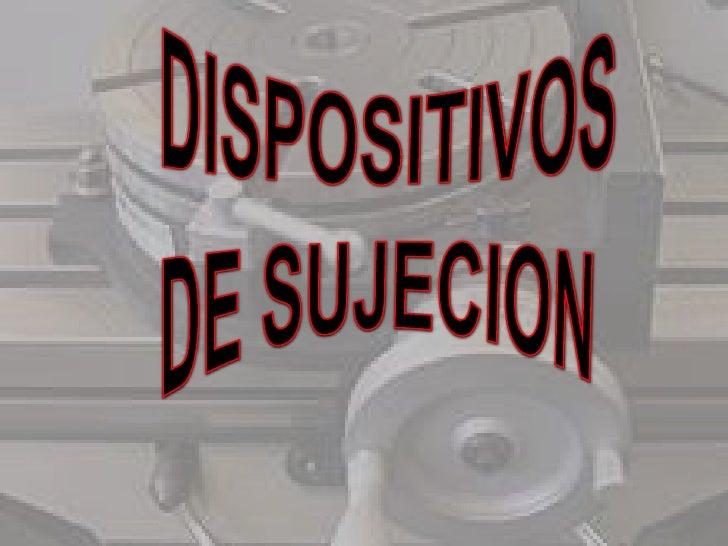  LOS DISPOSITIVOS DE SUJECION SON  HERRAMIENTAS DE PROPOSITOS ESPECIALES QUE  SE UTILIZAN PARA PRODUCIR EN GRAN ESCALA. ...