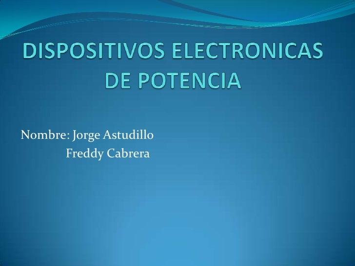 DISPOSITIVOS ELECTRONICAS DE POTENCIA<br />Nombre: Jorge Astudillo<br />   Freddy Cabrera<br />