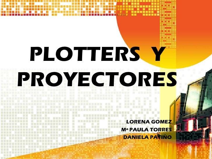 PLOTTERS YPROYECTORES        LORENA GOMEZ       Mª PAULA TORRES       DANIELA PATIÑO