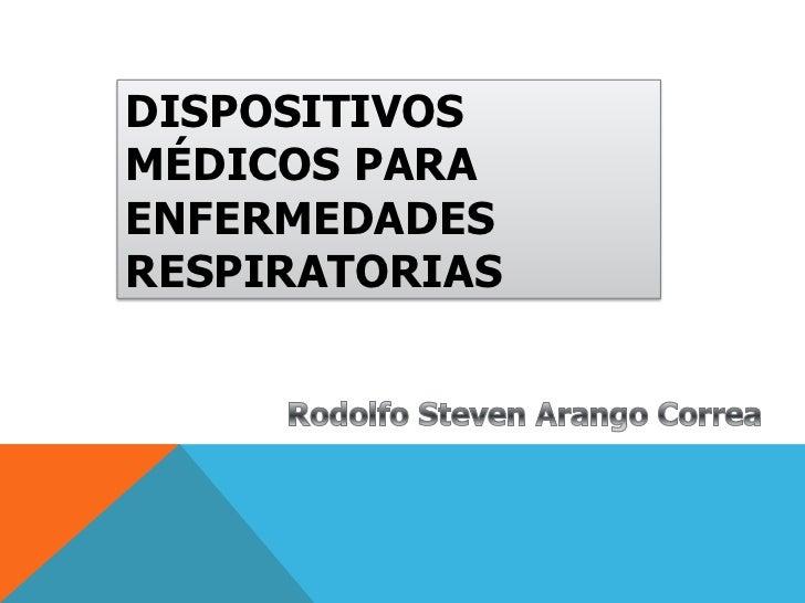 DISPOSITIVOS MÉDICOS PARA ENFERMEDADES RESPIRATORIAS<br />Rodolfo Steven Arango Correa<br />
