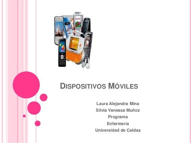DISPOSITIVOS MÓVILESLaura Alejandra MinaSilvia Vanessa MuñozProgramaEnfermeríaUniversidad de Caldas