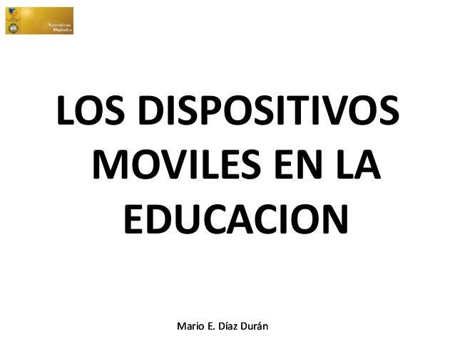 Mario E. Díaz DuránMario E. Díaz Durán LOS DISPOSITIVOS MOVILES EN LA EDUCACION