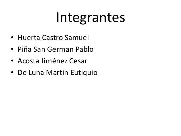 Integrantes • Huerta Castro Samuel • Piña San German Pablo • Acosta Jiménez Cesar • De Luna Martin Eutiquio
