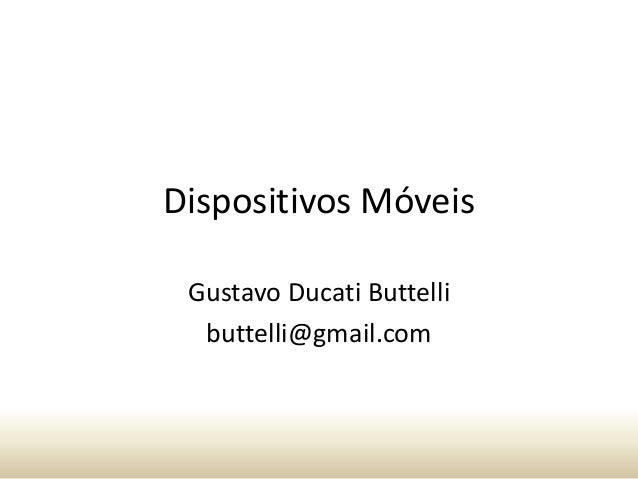 Dispositivos Móveis Gustavo Ducati Buttelli buttelli@gmail.com