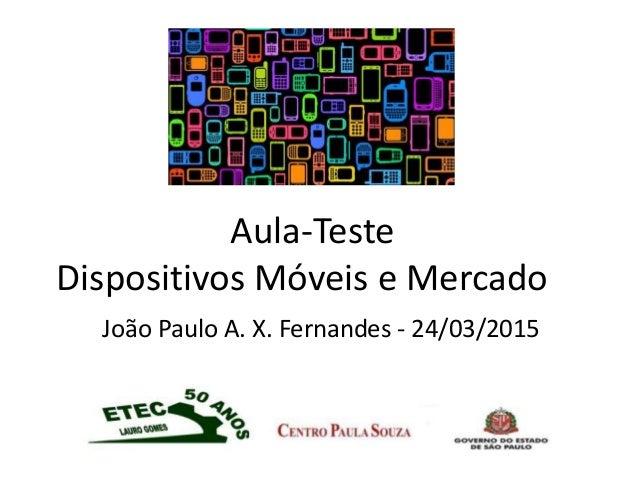 Aula-Teste Dispositivos Móveis e Mercado João Paulo A. X. Fernandes - 24/03/2015
