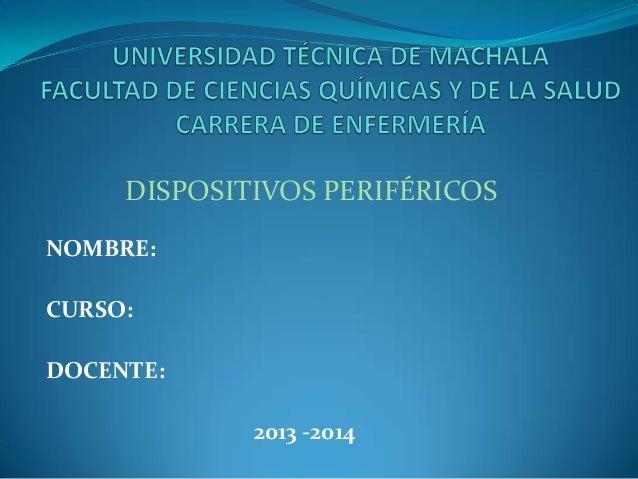 DISPOSITIVOS PERIFÉRICOS NOMBRE:  CURSO: DOCENTE: 2013 -2014