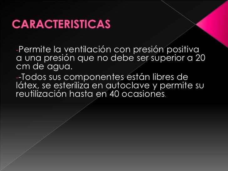 CARACTERISTICAS<br /><ul><li>Permite la ventilación con presión positiva a una presión que no debe ser superior a 20 cm de...