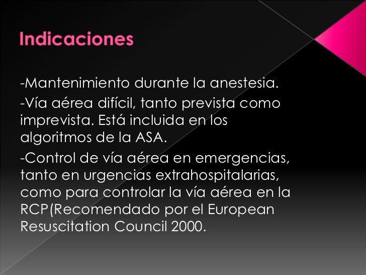 Indicaciones<br />-Mantenimiento durante la anestesia.<br />-Vía aérea difícil, tanto prevista como imprevista. Está inclu...
