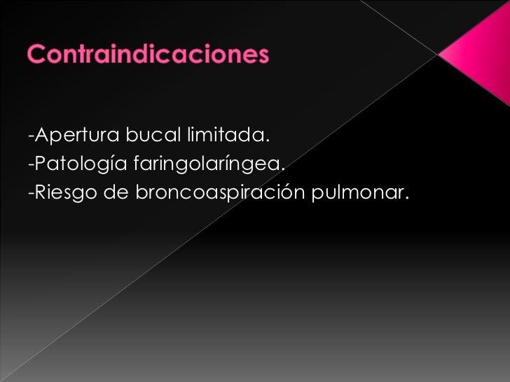 Contraindicaciones<br />-Apertura bucal limitada.<br />-Patología faringolaríngea.<br />-Riesgo de broncoaspiración pulmon...