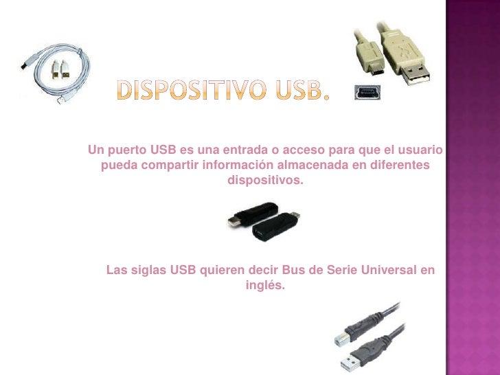 Un puerto USB es una entrada o acceso para que el usuario   pueda compartir información almacenada en diferentes          ...