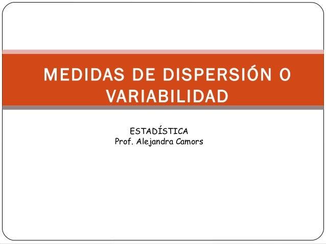 MEDIDAS DE DISPERSIÓN O VARIABILIDAD ESTADÍSTICA Prof. Alejandra Camors