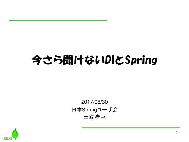 1 今さら聞けないDIとSpring 2017/08/30 日本Springユーザ会 土岐 孝平