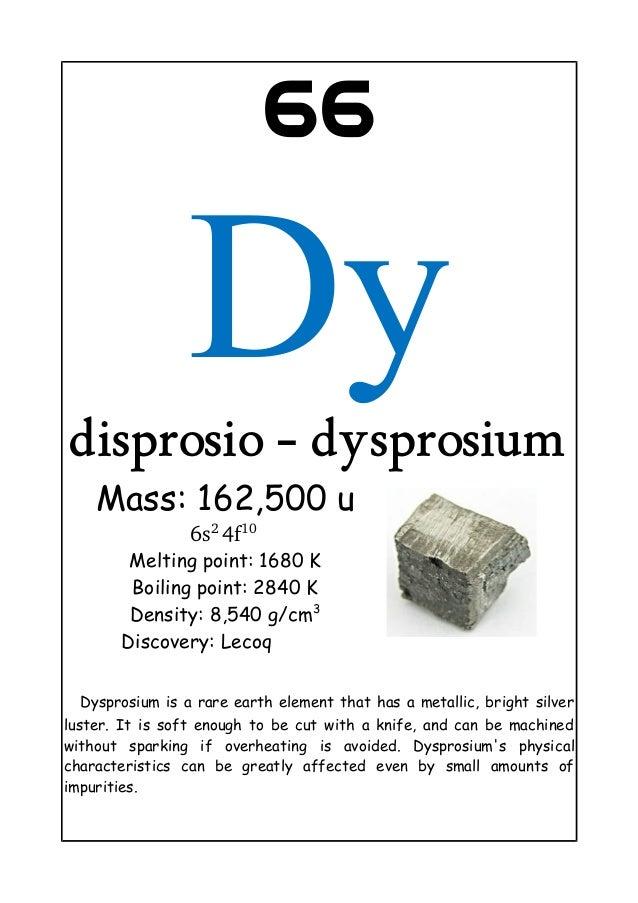 66Dydisprosio - dysprosiumMass: 162,500 u6s24f10Melting point: 1680 KBoiling point: 2840 KDensity: 8,540 g/cm3Discovery:...