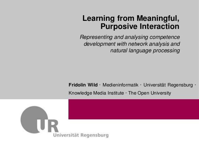 1 Learning from Meaningful, Purposive Interaction Fridolin Wild · Medieninformatik · Universität Regensburg · Knowledge Me...