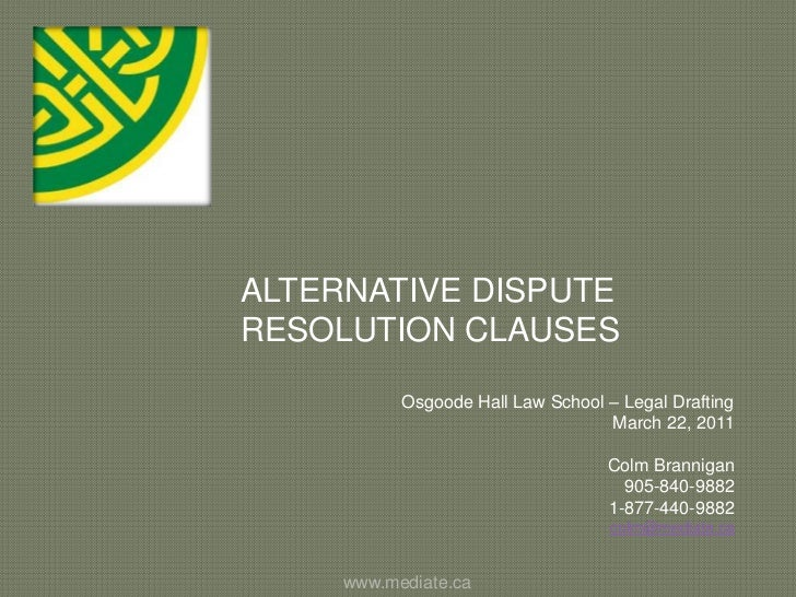 ALTERNATIVE DISPUTE RESOLUTION CLAUSES<br />Osgoode Hall Law School – Legal Drafting<br />March 22, 2011<br />Colm Brannig...