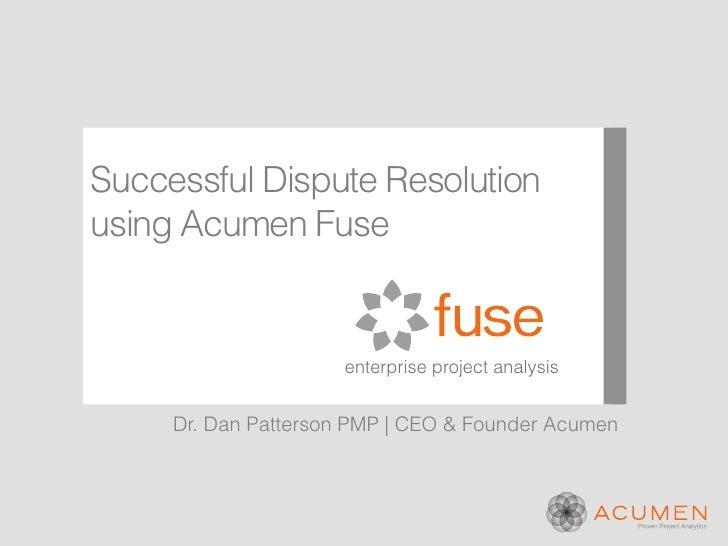 Successful Dispute Resolutionusing Acumen Fuse                     enterprise project analysis     Dr. Dan Patterson PMP |...